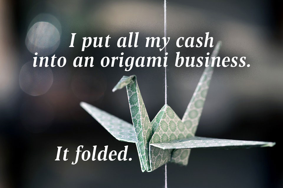 I put all my cash in an origami business and It folded.